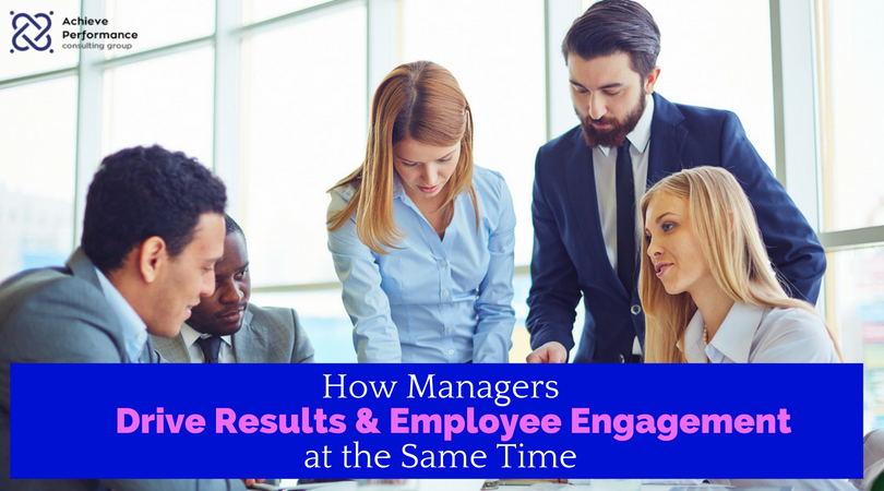 How Managers Drive Results and Employee Engagement at the Same Time