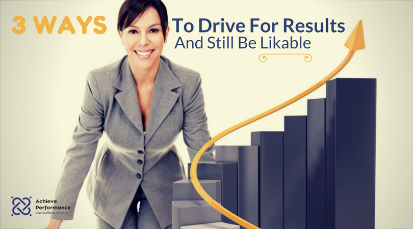 3 Ways To Drive For Results And Still Be Likable